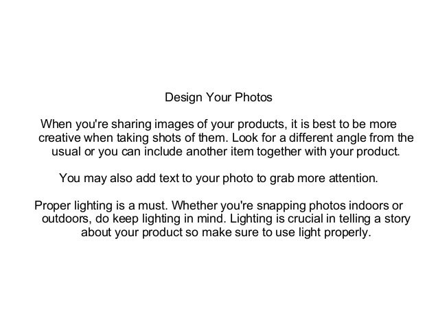 Design Your Photos When you're sharing images of your products, it is best to be more creative when taking shots of them. ...