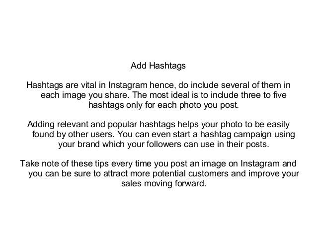 Add Hashtags Hashtags are vital in Instagram hence, do include several of them in each image you share. The most ideal is ...