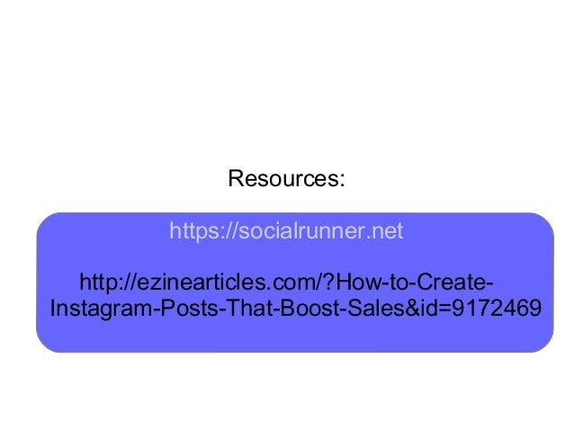 Resources: https://socialrunner.net http://ezinearticles.com/?How-to-Create- Instagram-Posts-That-Boost-Sales&id=9172469