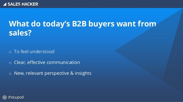 What do today's B2B buyers want from sales? o To feel understood o Clear, effective communication o New, relevant perspect...