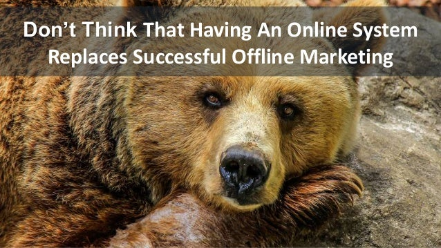 Don't Think That Having An Online System Replaces Successful Offline Marketing