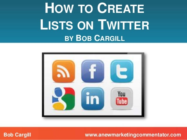 HOW TO CREATELISTS ON TWITTERBY BOB CARGILLwww.anewmarketingcommentator.comBob Cargill