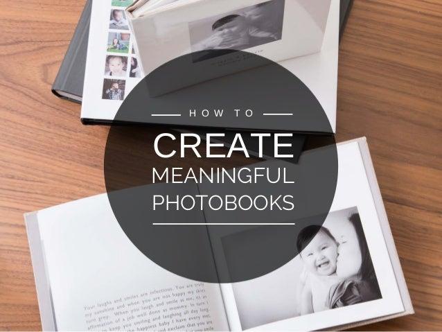 CREATE MEANINGFUL H O W T O PHOTOBOOKS
