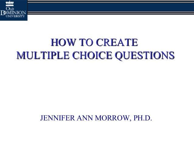 HOW TO CREATEHOW TO CREATEMULTIPLE CHOICE QUESTIONSMULTIPLE CHOICE QUESTIONSJENNIFER ANN MORROW, PH.D.