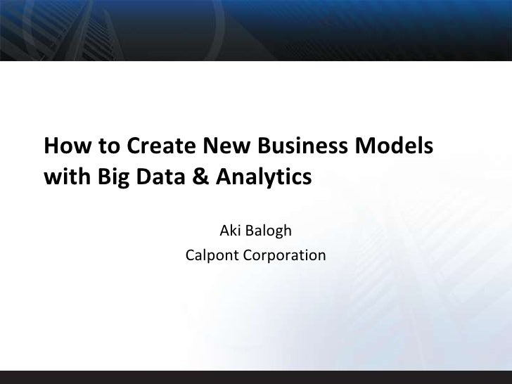 How to Create New Business Modelswith Big Data & Analytics               Aki Balogh           Calpont Corporation