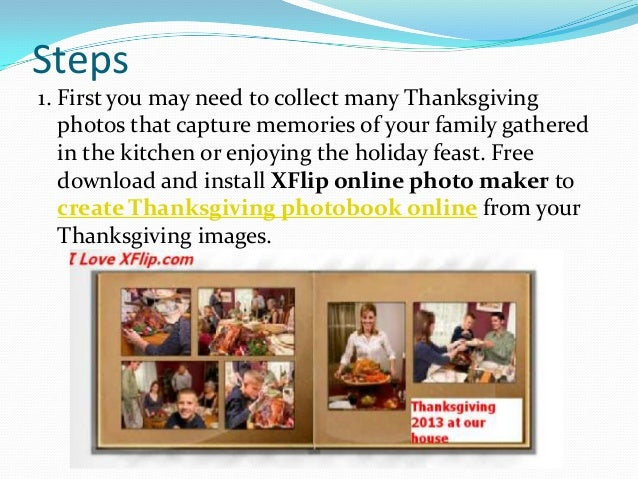 Steps 1. First you may need to collect many Thanksgiving photos that capture memories of your family gathered in the kitch...