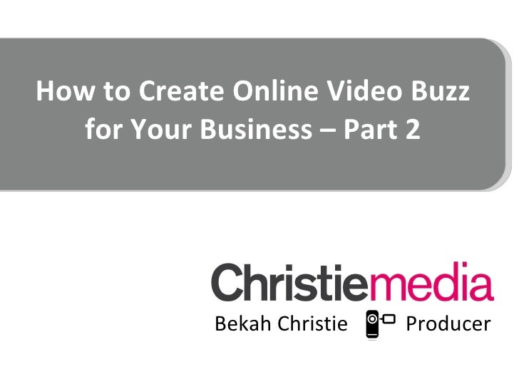 How to Create Online Video Buzz for Your Business – Part 2 <ul><li>Bekah Christie  Producer </li></ul>