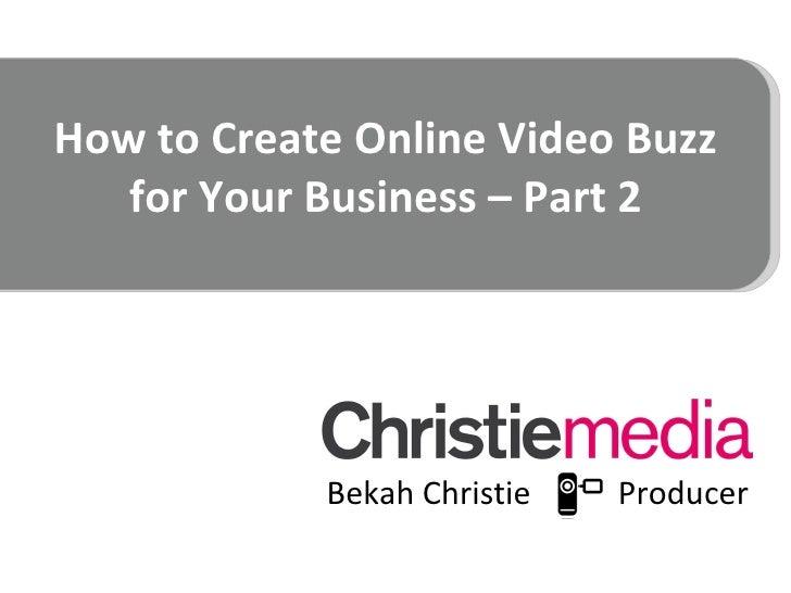 How to Create Online Video Buzz for Your Business – Part 2 <ul><li>Bekah Christie  Producer </li></ul>