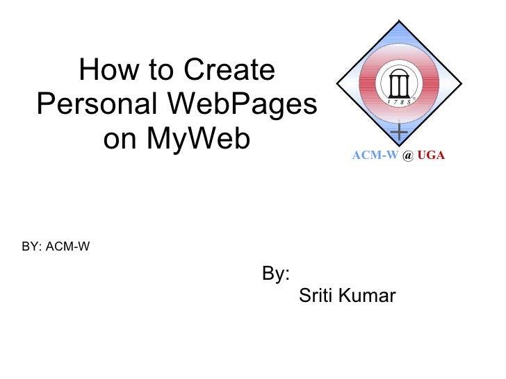 How to Create Personal WebPages on MyWeb By: Sriti Kumar BY: ACM-W  ACM-W   @   UGA