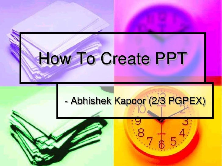 How To Create PPT    - Abhishek Kapoor (2/3 PGPEX)