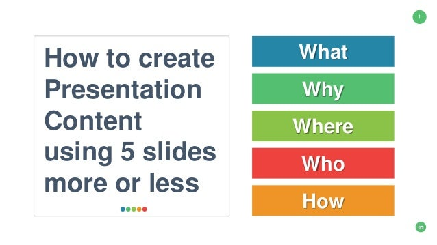 1 How to create Presentation Content using 5 slides more or less What Why Where How Who