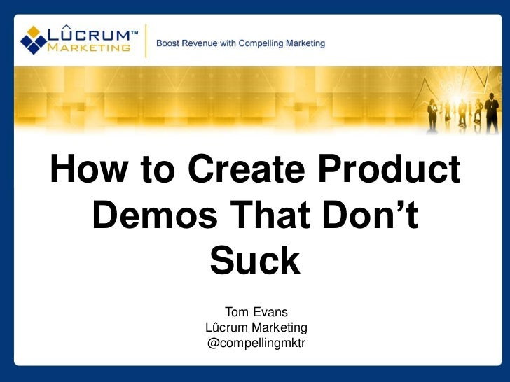 How to Create Product  Demos That Don't        Suck          Tom Evans       Lûcrum Marketing       @compellingmktr