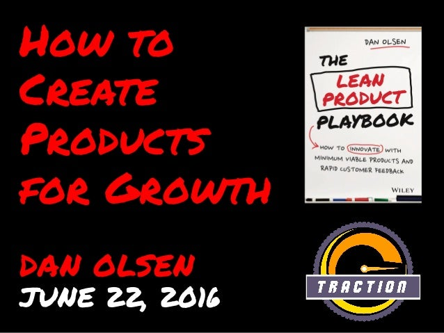 How to Create Products for Growth DAN OLSEN JUNE 22, 2016