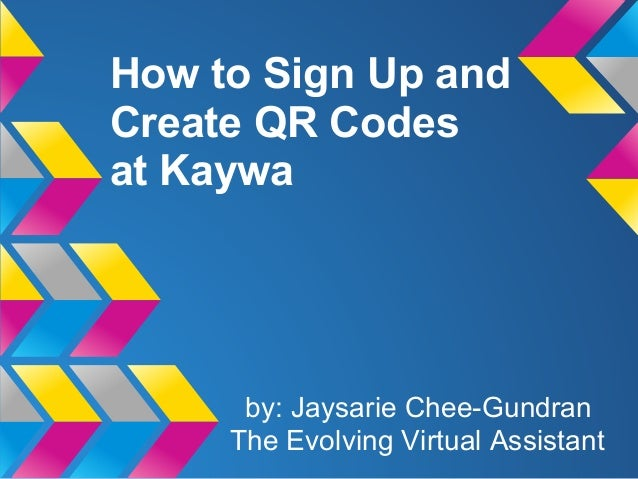 How to Sign Up andCreate QR Codesat Kaywa      by: Jaysarie Chee-Gundran     The Evolving Virtual Assistant