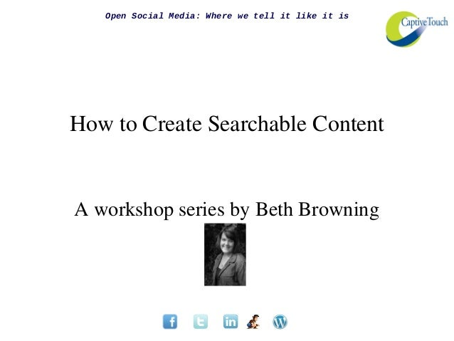 Open Social Media: Where we tell it like it isHow to Create Searchable ContentA workshop series by Beth Browning