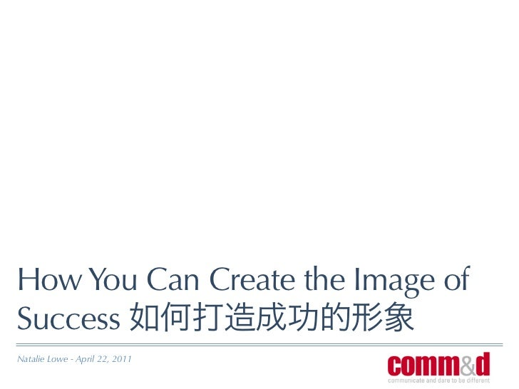 How You Can Create the Image ofSuccessNatalie Lowe - April 22, 2011