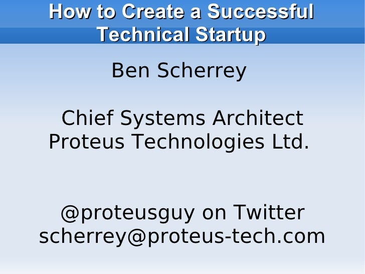 How to Create a Successful     Technical Startup       Ben Scherrey   Chief Systems Architect Proteus Technologies Ltd.   ...