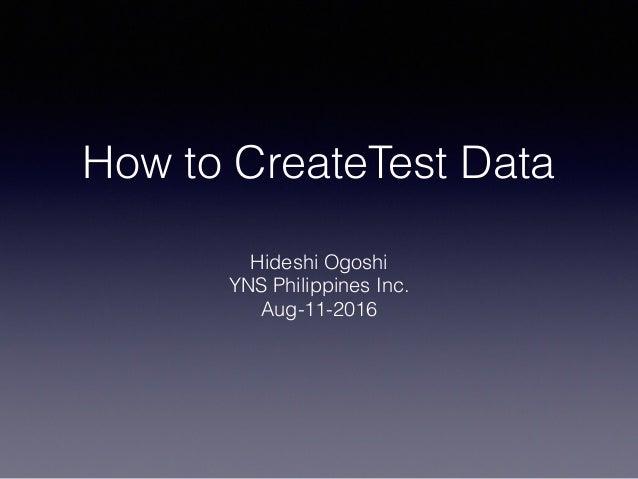 How to CreateTest Data Hideshi Ogoshi YNS Philippines Inc. Aug-11-2016