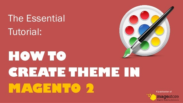 The Essential Tutorial: HOW TO CREATE THEME IN MAGENTO 2 A publication of