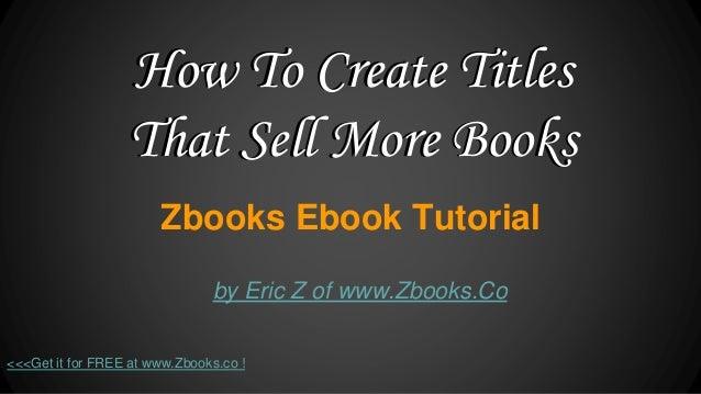 Zbooks Ebook Tutorial by Eric Z of www.Zbooks.Co <<<Get it for FREE at www.Zbooks.co ! How To Create Titles That Sell More...