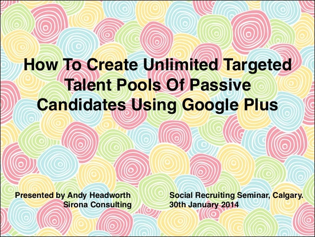 How To Create Unlimited Targeted Talent Pools Of Passive Candidates Using Google Plus  Presented by Andy Headworth! Sirona...