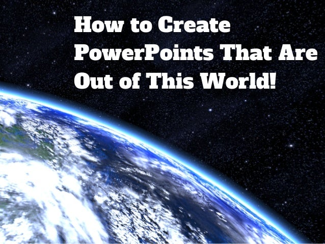 How to Create PowerPoints That Are Out of This World!