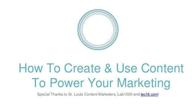 How To Create & Use Content To Power Your Marketing Special Thanks to St. Louis Content Marketers, Lab1500 and techli.com!