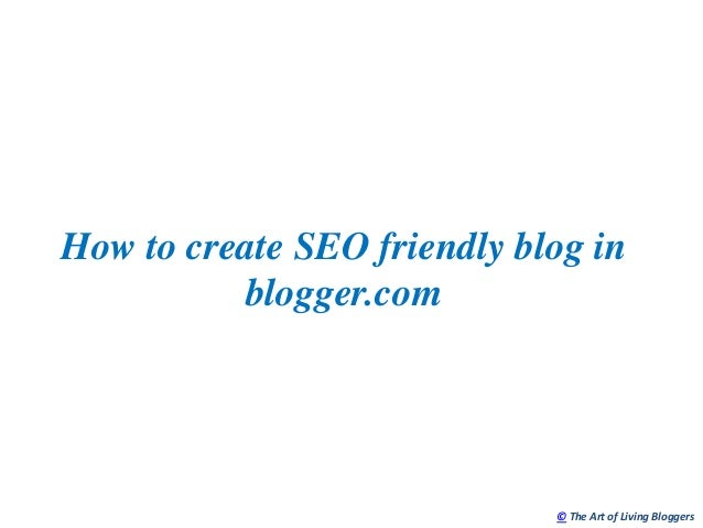 How to create SEO friendly blog in          blogger.com                             © The Art of Living Bloggers