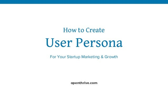 How to Create User Persona For Your Startup Marketing & Growth openthrive.com
