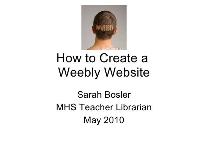 How to Create a  Weebly Website Sarah Bosler MHS Teacher Librarian May 2010