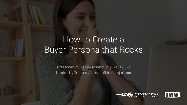 How to Create a Buyer Persona that Rocks Presented by Randy Milanovic @kayak360 Hosted by Tristam Jarman @tristamjarman
