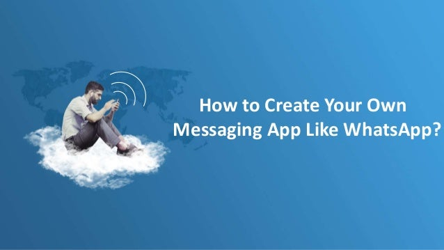 How to Create Your Own Messaging App Like WhatsApp?
