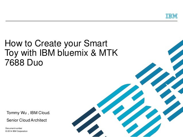 © 2014 IBM Corporation How to Create your Smart Toy with IBM bluemix & MTK 7688 Duo Tommy Wu , IBM Cloud. Senior Cloud Arc...