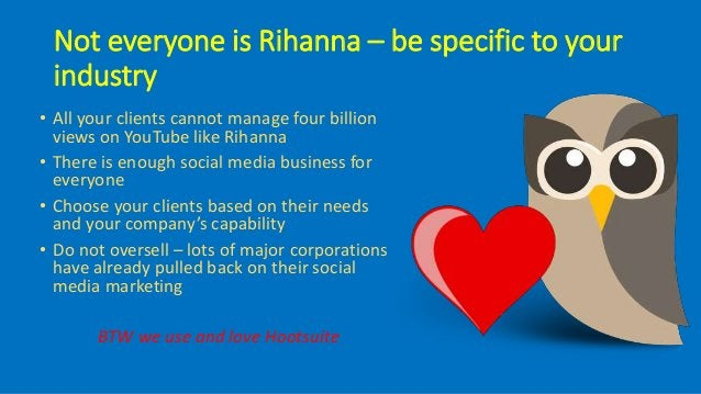 Not everyone is Rihanna – be specific to your industry • All your clients cannot manage four billion views on YouTube like...