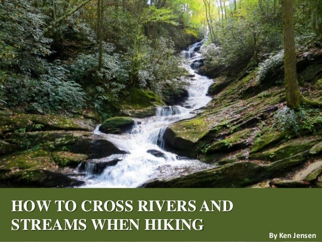 HOW TO CROSS RIVERS AND STREAMS WHEN HIKING By Ken Jensen
