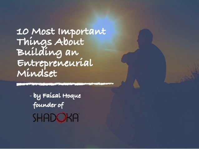 10 Most Important Things About Building an Entrepreneurial Mindset - by Faisal Hoque founder of