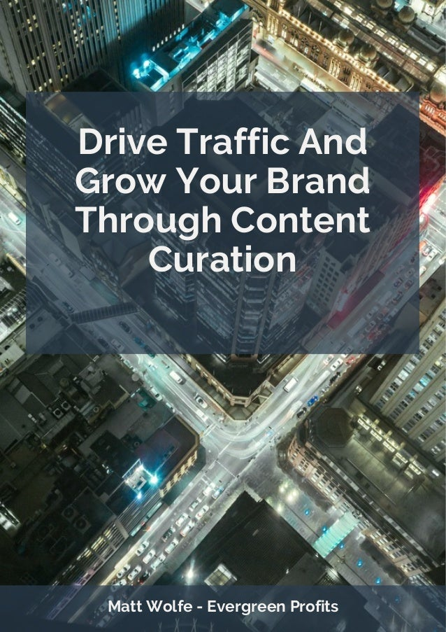 Drive Traffic And Grow Your Brand Through Content Curation Matt Wolfe - Evergreen Profits