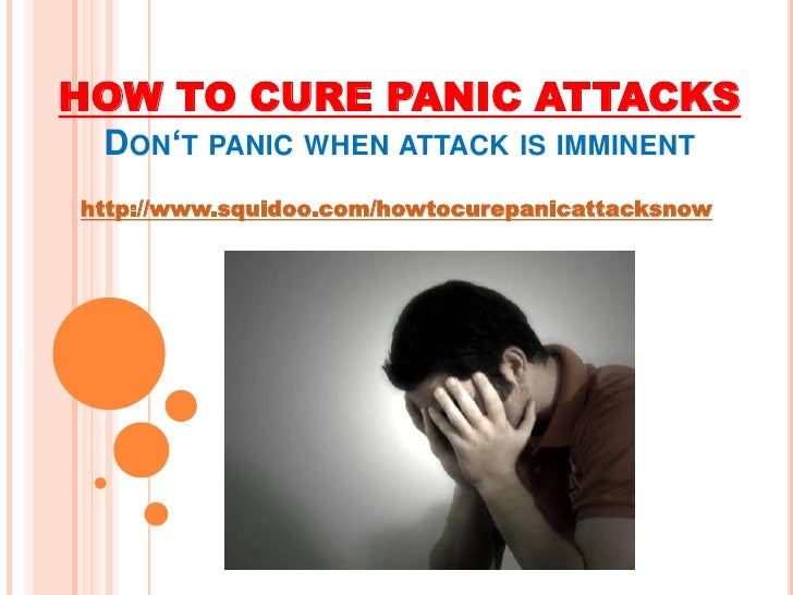HOW TO CURE PANIC ATTACKS  <br />Don't panic when attack is imminent<br />http://www.squidoo.com/howtocurepanicattacksnow<...