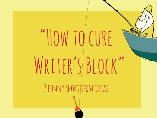 """How to cure  Writer's Block""  7 funny short term ideas"