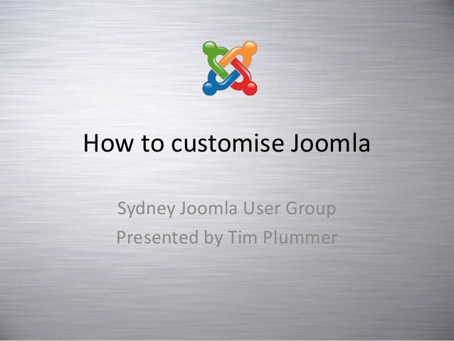 How to customise Joomla Sydney Joomla User Group Presented by Tim Plummer