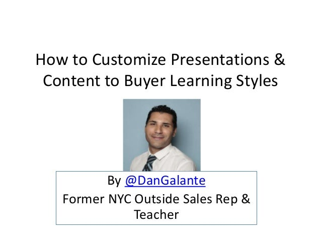 How to Customize Presentations & Content to Buyer Learning Styles By @DanGalante Former NYC Outside Sales Rep & Teacher