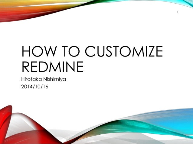 1  HOW TO CUSTOMIZE  REDMINE  Hirotaka Nishimiya  2014/10/16