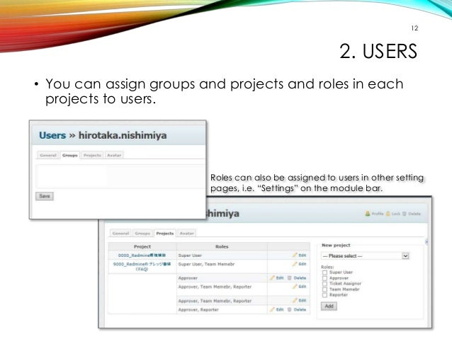 12  2. USERS  • You can assign groups and projects and roles in each  projects to users.  Roles can also be assigned to us...