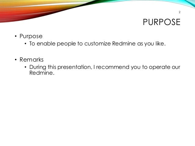 2  PURPOSE  • Purpose  • To enable people to customize Redmine as you like.  • Remarks  • During this presentation, I reco...