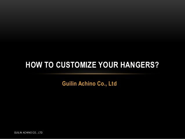 HOW TO CUSTOMIZE YOUR HANGERS? Guilin Achino Co., Ltd  GUILIN ACHINO CO., LTD