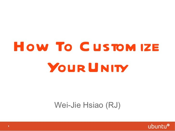 How To Customize Your Unity Wei-Jie Hsiao (RJ)