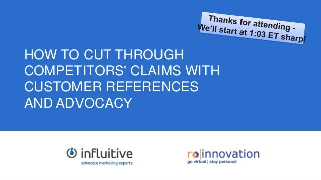 1 HOW TO CUT THROUGH COMPETITORS' CLAIMS WITH CUSTOMER REFERENCES AND ADVOCACY