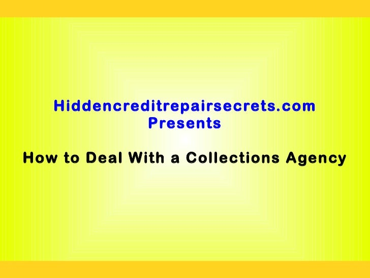 Hiddencreditrepairsecrets.com             PresentsHow to Deal With a Collections Agency
