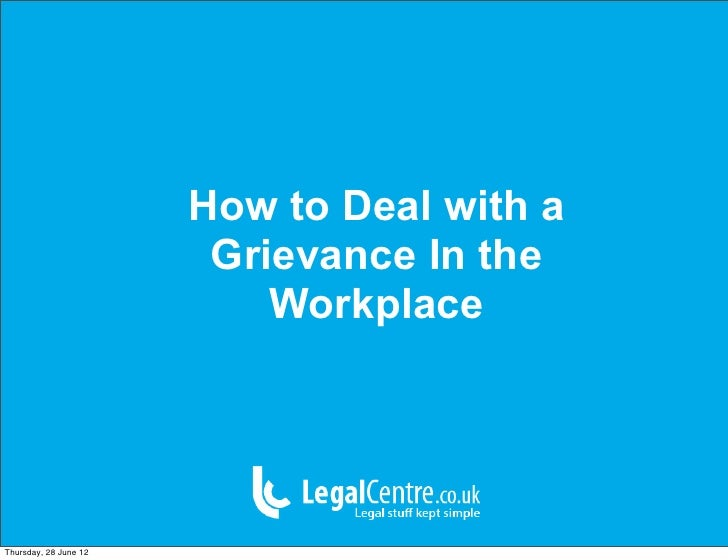How to Deal with a                        Grievance In the                           WorkplaceThursday, 28 June 12