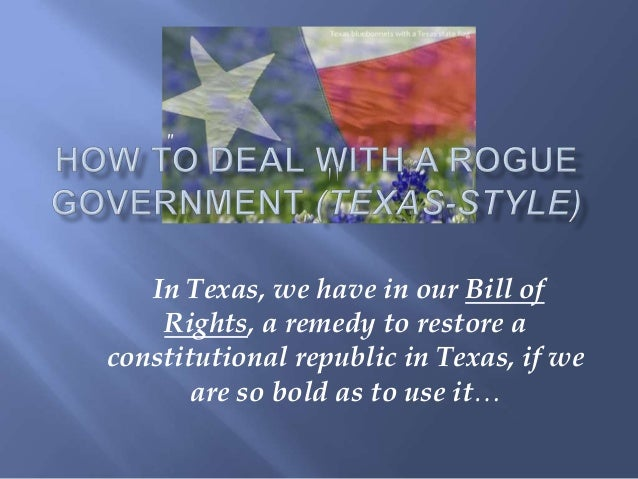 """""""   In Texas, we have in our Bill of    Rights, a remedy to restore aconstitutional republic in Texas, if we       are so ..."""